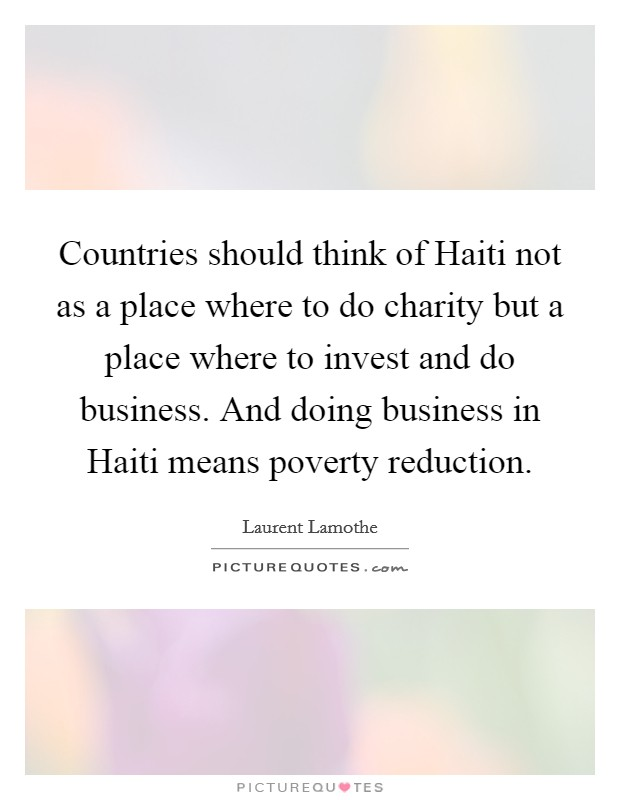 Countries should think of Haiti not as a place where to do charity but a place where to invest and do business. And doing business in Haiti means poverty reduction Picture Quote #1