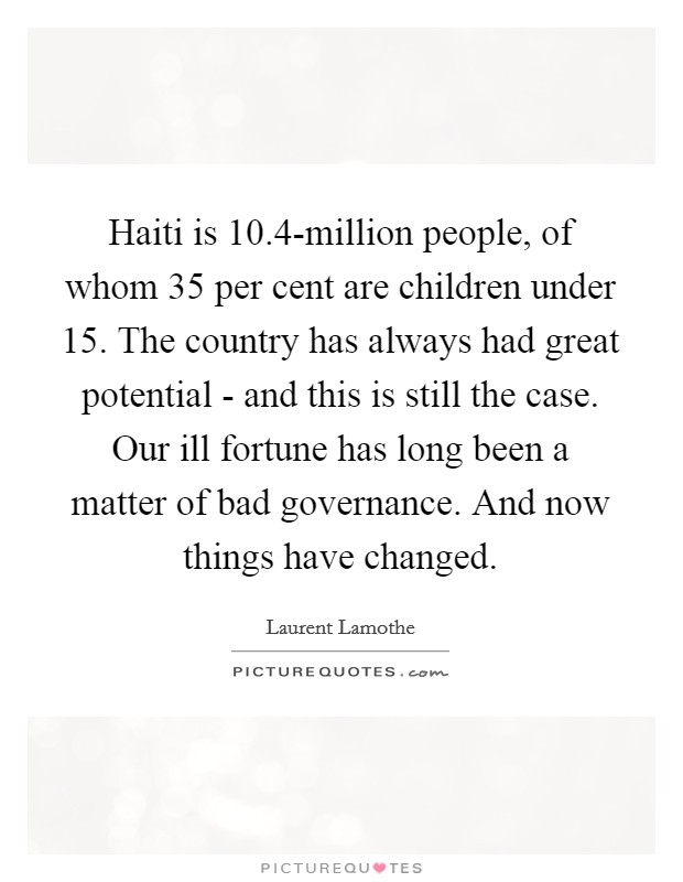Haiti is 10.4-million people, of whom 35 per cent are children under 15. The country has always had great potential - and this is still the case. Our ill fortune has long been a matter of bad governance. And now things have changed Picture Quote #1