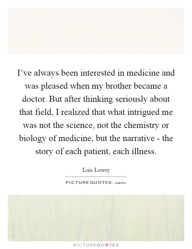 I've always been interested in medicine and was pleased when my brother became a doctor. But after thinking seriously about that field, I realized that what intrigued me was not the science, not the chemistry or biology of medicine, but the narrative - the story of each patient, each illness Picture Quote #1
