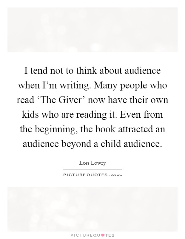 I tend not to think about audience when I'm writing. Many people who read 'The Giver' now have their own kids who are reading it. Even from the beginning, the book attracted an audience beyond a child audience Picture Quote #1