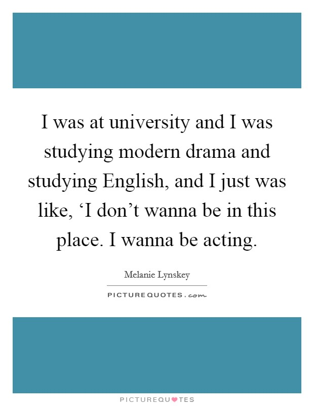 I was at university and I was studying modern drama and studying English, and I just was like, 'I don't wanna be in this place. I wanna be acting Picture Quote #1