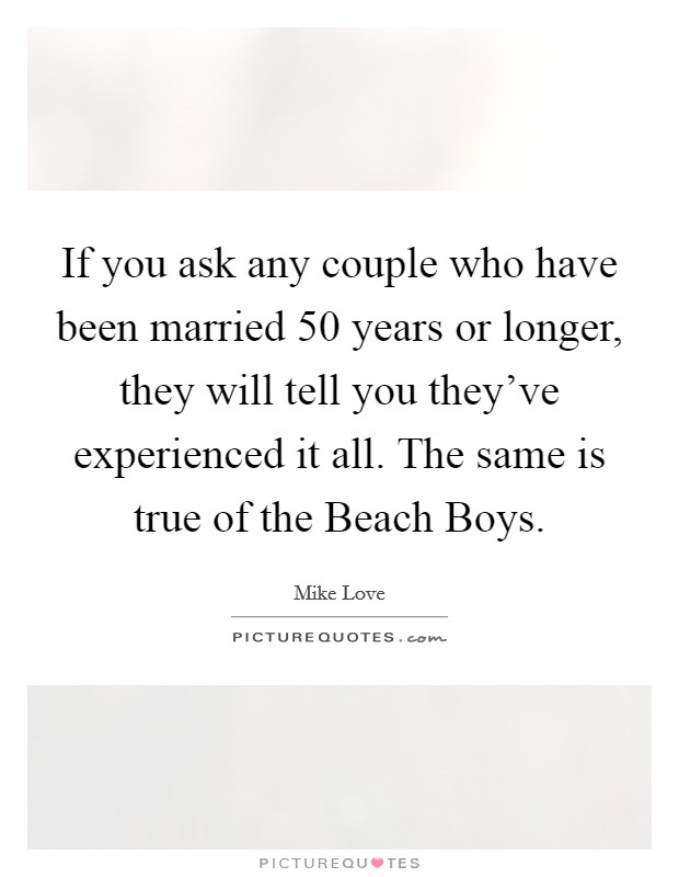 If you ask any couple who have been married 50 years or longer, they will tell you they've experienced it all. The same is true of the Beach Boys Picture Quote #1