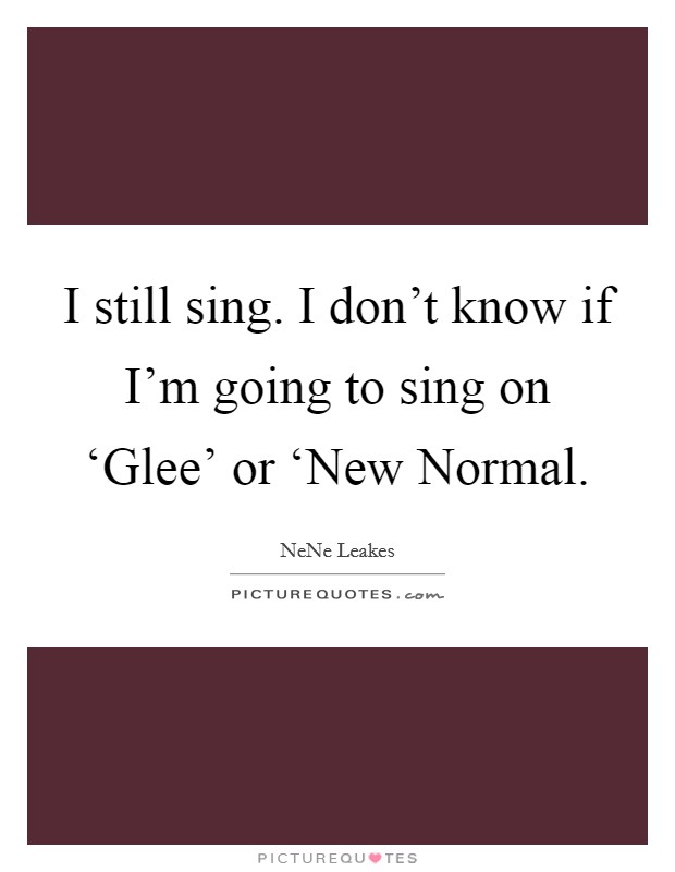 I still sing. I don't know if I'm going to sing on 'Glee' or 'New Normal Picture Quote #1