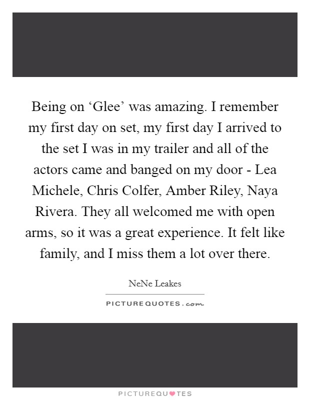 Being on 'Glee' was amazing. I remember my first day on set, my first day I arrived to the set I was in my trailer and all of the actors came and banged on my door - Lea Michele, Chris Colfer, Amber Riley, Naya Rivera. They all welcomed me with open arms, so it was a great experience. It felt like family, and I miss them a lot over there Picture Quote #1