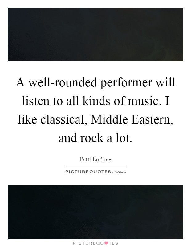 A well-rounded performer will listen to all kinds of music. I like classical, Middle Eastern, and rock a lot Picture Quote #1