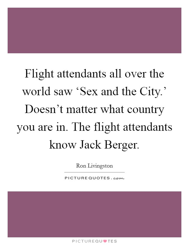Flight attendants all over the world saw 'Sex and the City.' Doesn't matter what country you are in. The flight attendants know Jack Berger Picture Quote #1