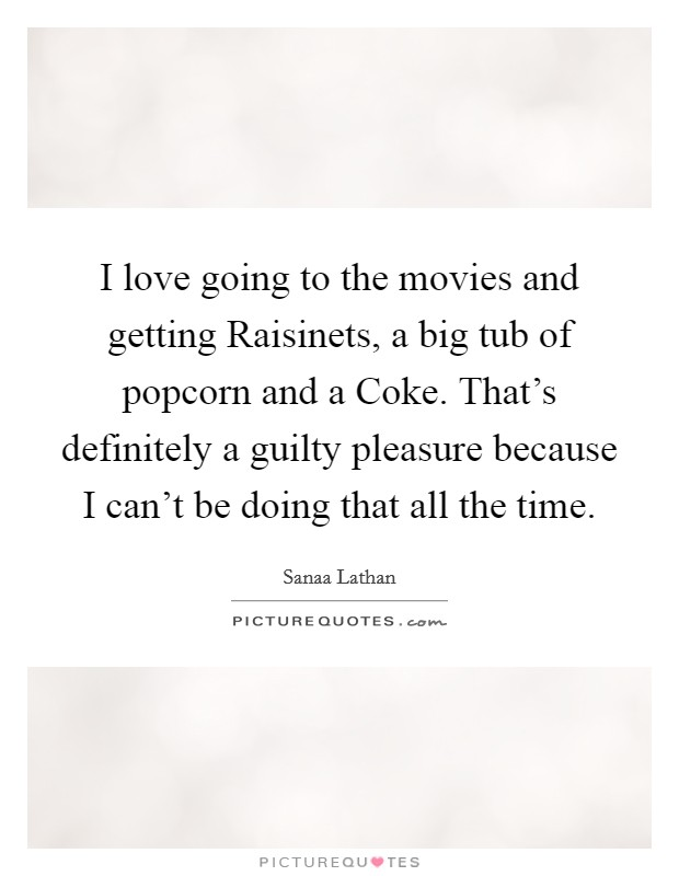 I love going to the movies and getting Raisinets, a big tub of popcorn and a Coke. That's definitely a guilty pleasure because I can't be doing that all the time Picture Quote #1