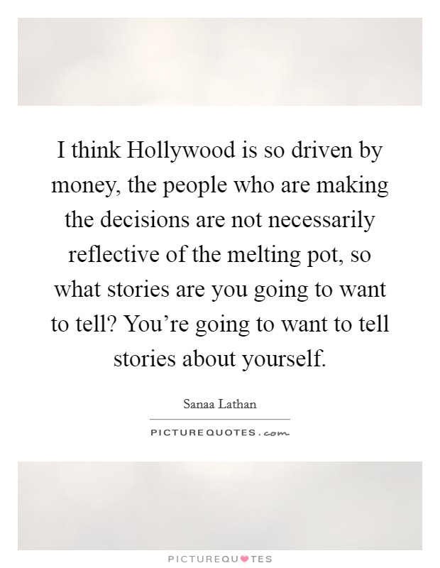 I think Hollywood is so driven by money, the people who are making the decisions are not necessarily reflective of the melting pot, so what stories are you going to want to tell? You're going to want to tell stories about yourself Picture Quote #1