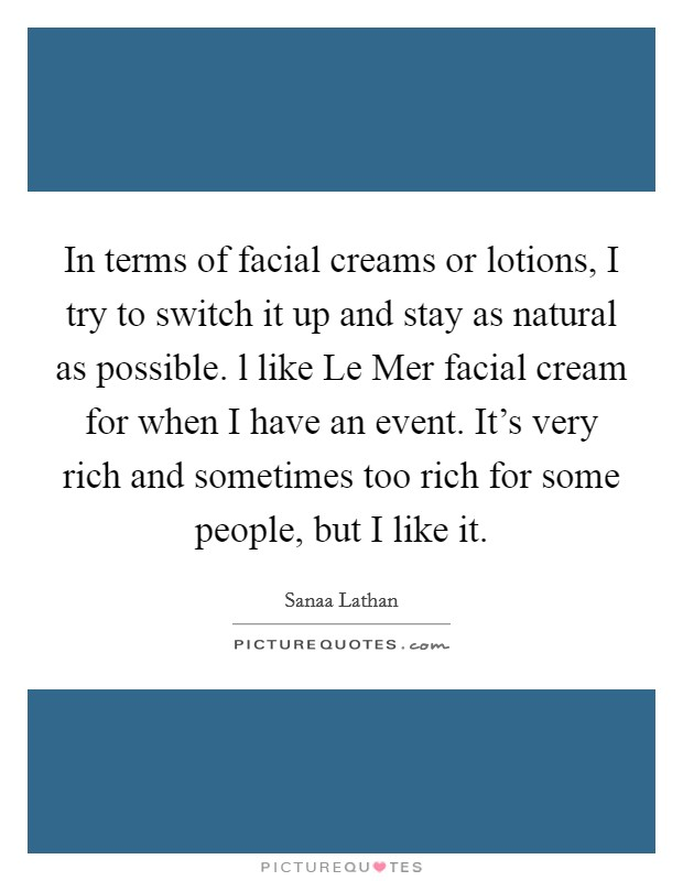 In terms of facial creams or lotions, I try to switch it up and stay as natural as possible. l like Le Mer facial cream for when I have an event. It's very rich and sometimes too rich for some people, but I like it Picture Quote #1