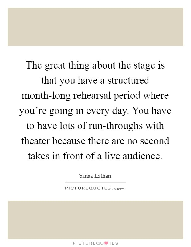 The great thing about the stage is that you have a structured month-long rehearsal period where you're going in every day. You have to have lots of run-throughs with theater because there are no second takes in front of a live audience Picture Quote #1