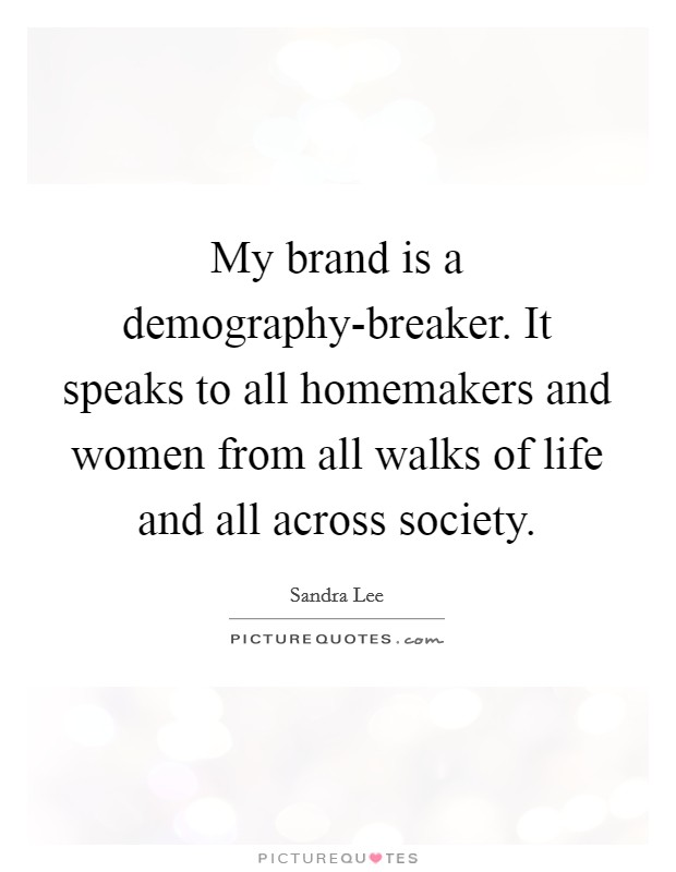 My brand is a demography-breaker. It speaks to all homemakers and women from all walks of life and all across society Picture Quote #1