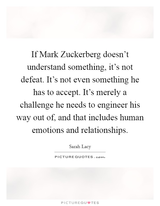 If Mark Zuckerberg doesn't understand something, it's not defeat. It's not even something he has to accept. It's merely a challenge he needs to engineer his way out of, and that includes human emotions and relationships Picture Quote #1