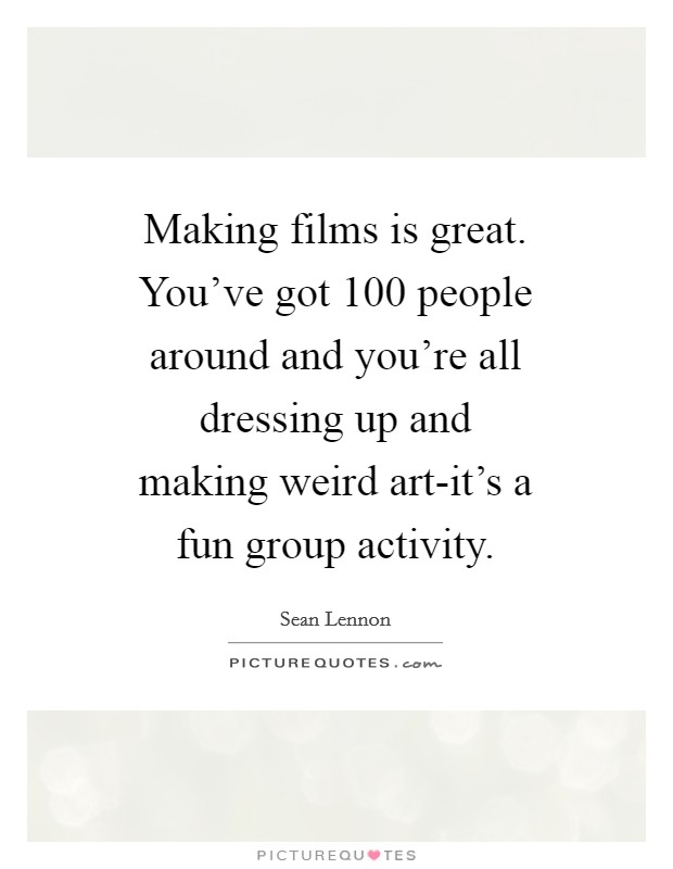 Making films is great. You've got 100 people around and you're all dressing up and making weird art-it's a fun group activity Picture Quote #1