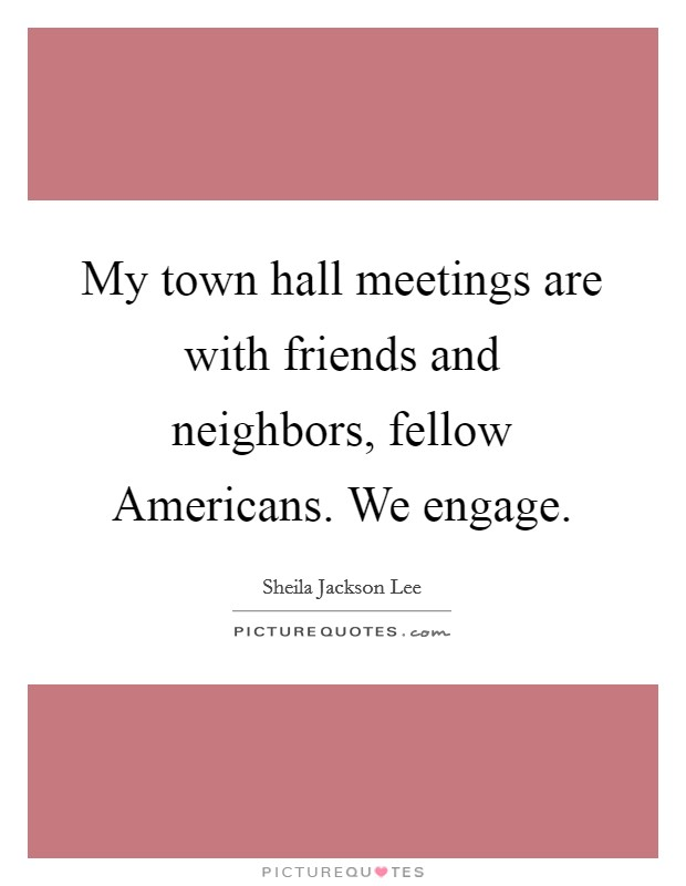My town hall meetings are with friends and neighbors, fellow Americans. We engage Picture Quote #1
