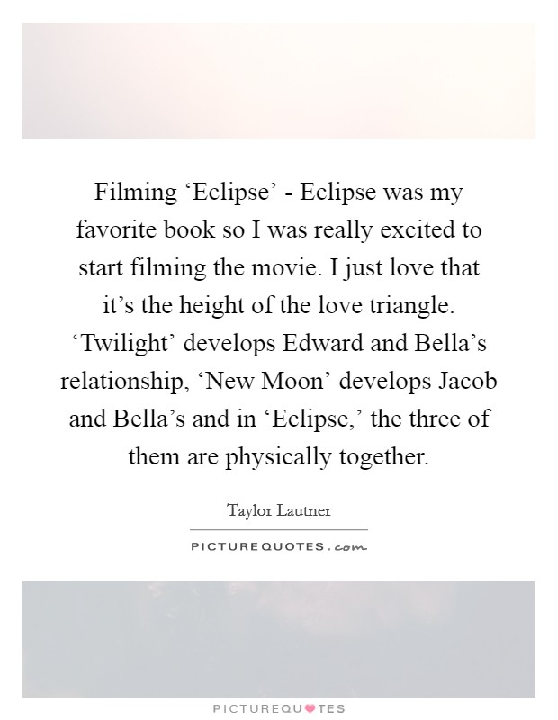 Filming 'Eclipse' - Eclipse was my favorite book so I was really excited to start filming the movie. I just love that it's the height of the love triangle. 'Twilight' develops Edward and Bella's relationship, 'New Moon' develops Jacob and Bella's and in 'Eclipse,' the three of them are physically together Picture Quote #1