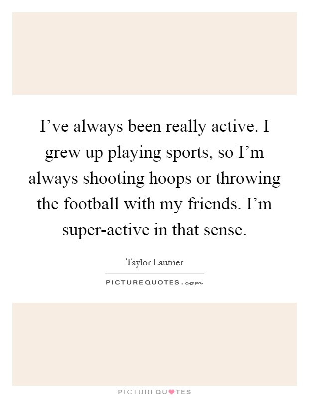 I've always been really active. I grew up playing sports, so I'm always shooting hoops or throwing the football with my friends. I'm super-active in that sense Picture Quote #1