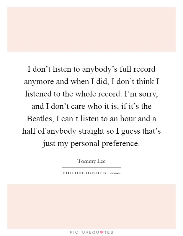 I don't listen to anybody's full record anymore and when I did, I don't think I listened to the whole record. I'm sorry, and I don't care who it is, if it's the Beatles, I can't listen to an hour and a half of anybody straight so I guess that's just my personal preference Picture Quote #1