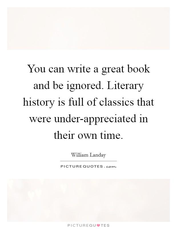 You can write a great book and be ignored. Literary history is full of classics that were under-appreciated in their own time Picture Quote #1