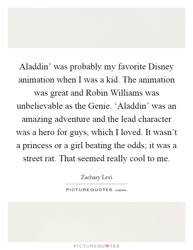Aladdin' was probably my favorite Disney animation when I was a kid. The animation was great and Robin Williams was unbelievable as the Genie. 'Aladdin' was an amazing adventure and the lead character was a hero for guys, which I loved. It wasn't a princess or a girl beating the odds; it was a street rat. That seemed really cool to me Picture Quote #1