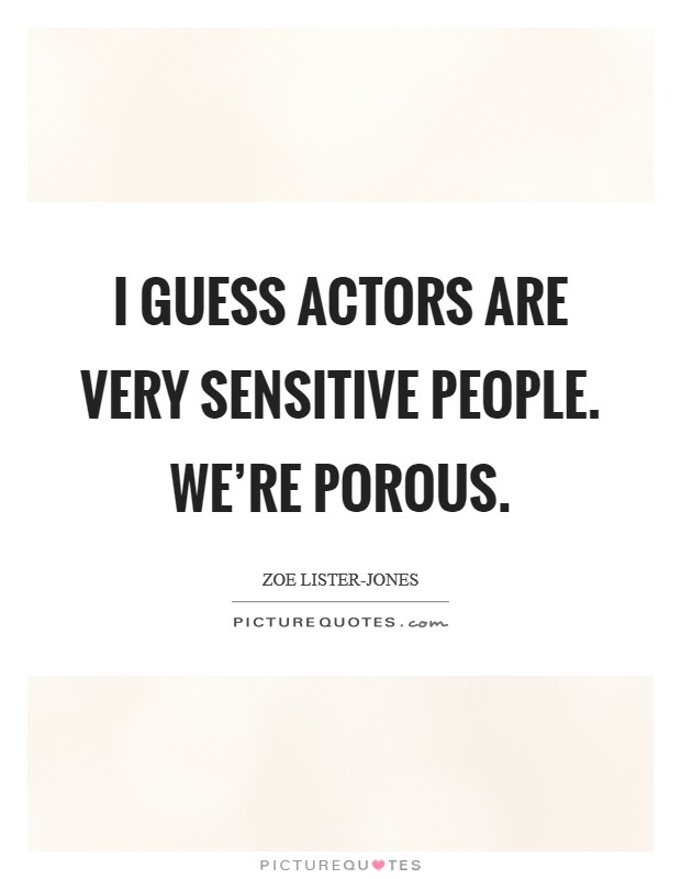 I guess actors are very sensitive people. We're porous Picture Quote #1