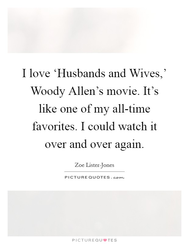 I love 'Husbands and Wives,' Woody Allen's movie. It's like one of my all-time favorites. I could watch it over and over again Picture Quote #1