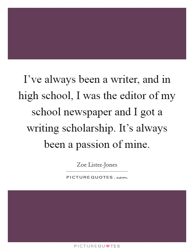 I've always been a writer, and in high school, I was the editor of my school newspaper and I got a writing scholarship. It's always been a passion of mine Picture Quote #1