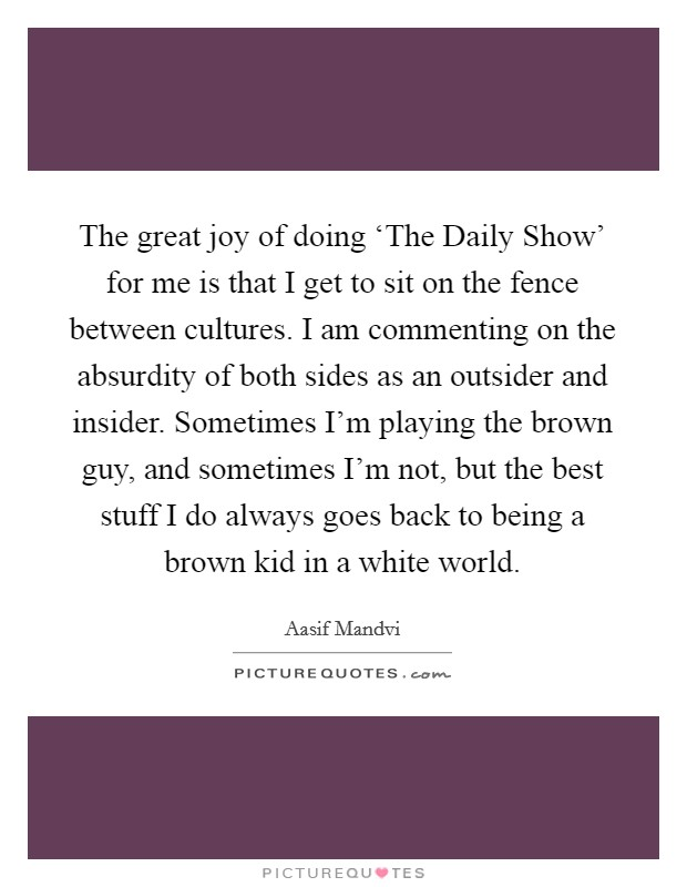 The great joy of doing 'The Daily Show' for me is that I get to sit on the fence between cultures. I am commenting on the absurdity of both sides as an outsider and insider. Sometimes I'm playing the brown guy, and sometimes I'm not, but the best stuff I do always goes back to being a brown kid in a white world Picture Quote #1