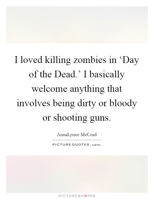 I loved killing zombies in 'Day of the Dead.' I basically welcome anything that involves being dirty or bloody or shooting guns Picture Quote #1