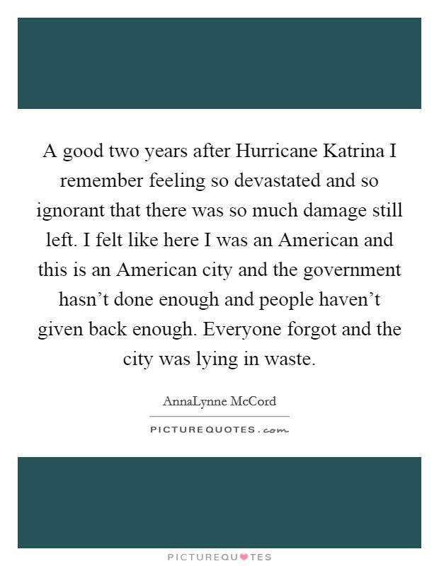 A good two years after Hurricane Katrina I remember feeling so devastated and so ignorant that there was so much damage still left. I felt like here I was an American and this is an American city and the government hasn't done enough and people haven't given back enough. Everyone forgot and the city was lying in waste Picture Quote #1