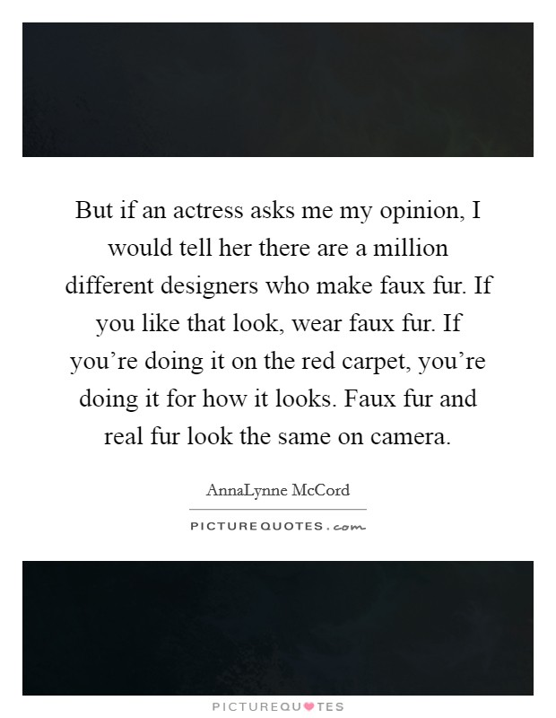 But if an actress asks me my opinion, I would tell her there are a million different designers who make faux fur. If you like that look, wear faux fur. If you're doing it on the red carpet, you're doing it for how it looks. Faux fur and real fur look the same on camera Picture Quote #1