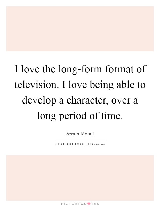 I love the long-form format of television. I love being able to develop a character, over a long period of time Picture Quote #1
