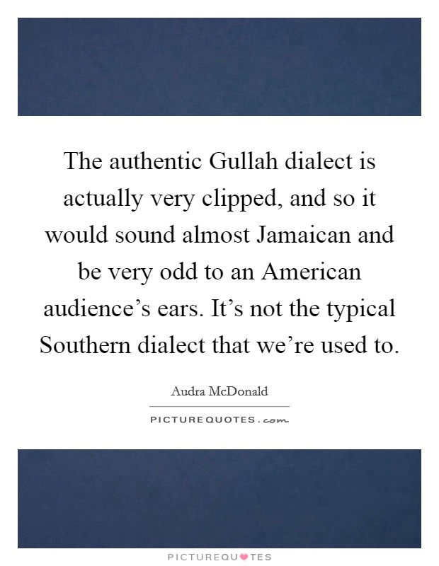 The authentic Gullah dialect is actually very clipped, and so it would sound almost Jamaican and be very odd to an American audience's ears. It's not the typical Southern dialect that we're used to Picture Quote #1