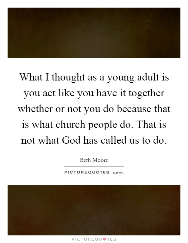 What I thought as a young adult is you act like you have it together whether or not you do because that is what church people do. That is not what God has called us to do Picture Quote #1