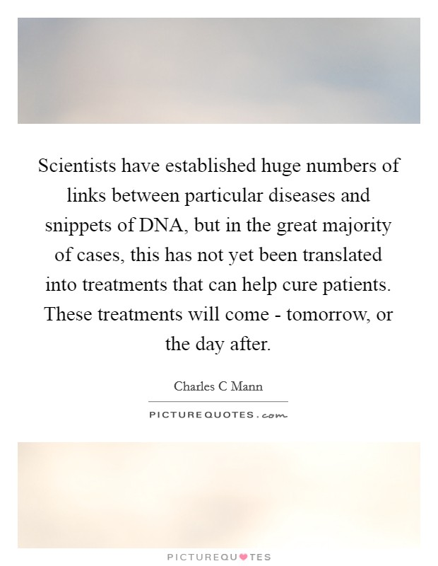 Scientists have established huge numbers of links between particular diseases and snippets of DNA, but in the great majority of cases, this has not yet been translated into treatments that can help cure patients. These treatments will come - tomorrow, or the day after Picture Quote #1