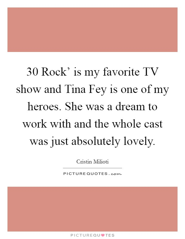 30 Rock' is my favorite TV show and Tina Fey is one of my heroes. She was a dream to work with and the whole cast was just absolutely lovely Picture Quote #1
