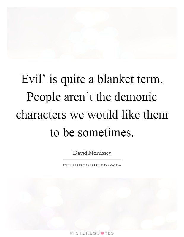 Evil' is quite a blanket term. People aren't the demonic characters we would like them to be sometimes Picture Quote #1