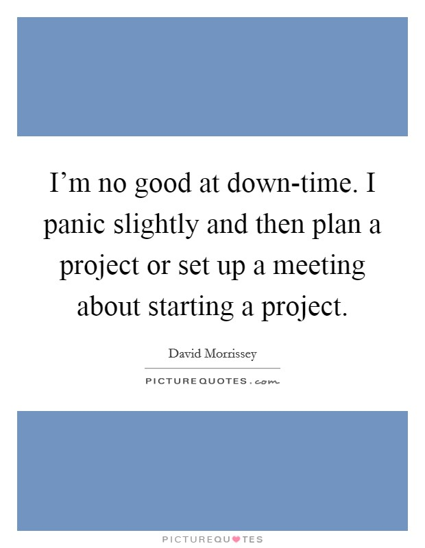 I\'m no good at down-time. I panic slightly and then plan a ...