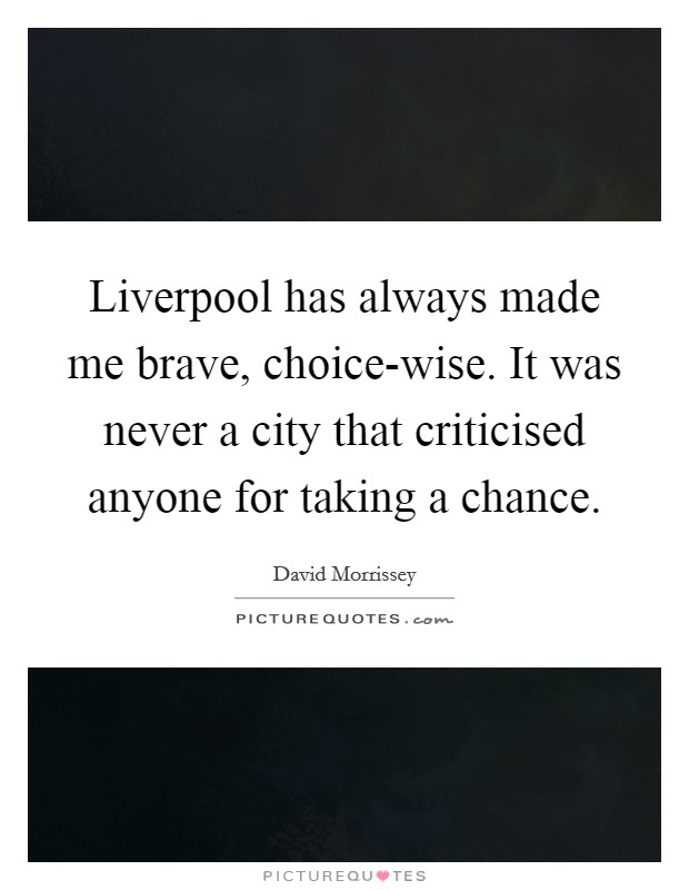 Liverpool has always made me brave, choice-wise. It was never a city that criticised anyone for taking a chance Picture Quote #1