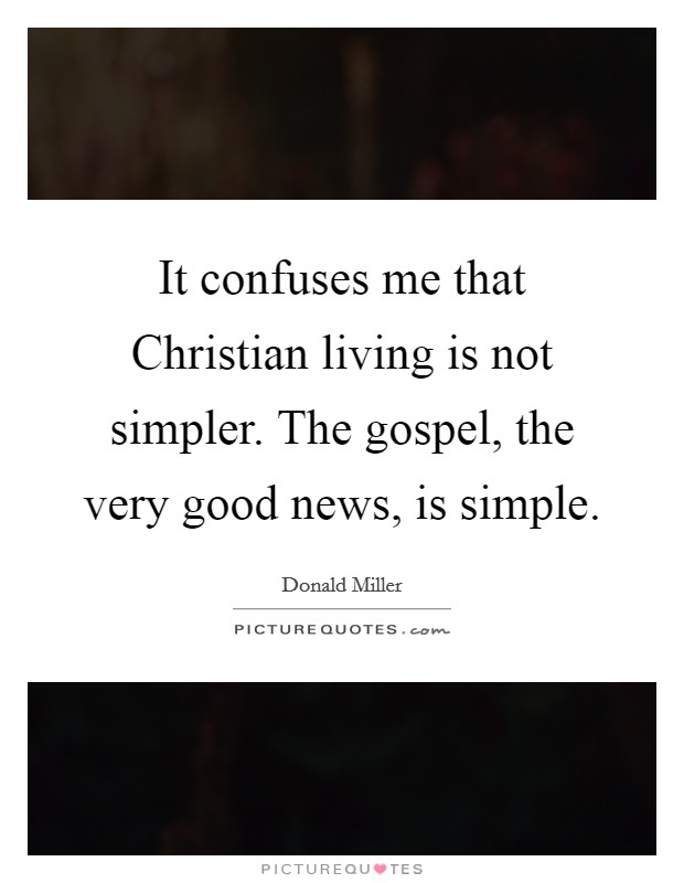 It confuses me that Christian living is not simpler. The gospel, the very good news, is simple Picture Quote #1