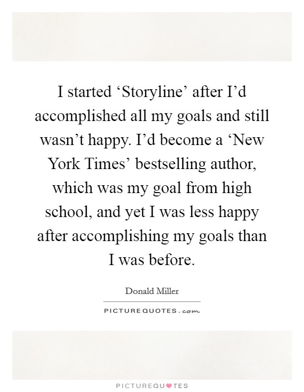 I started 'Storyline' after I'd accomplished all my goals and still wasn't happy. I'd become a 'New York Times' bestselling author, which was my goal from high school, and yet I was less happy after accomplishing my goals than I was before Picture Quote #1