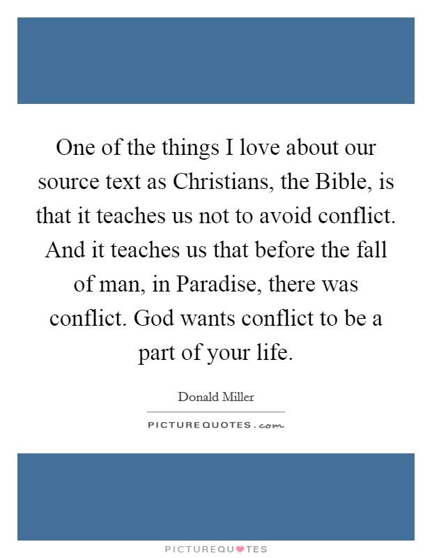 One of the things I love about our source text as Christians, the Bible, is that it teaches us not to avoid conflict. And it teaches us that before the fall of man, in Paradise, there was conflict. God wants conflict to be a part of your life Picture Quote #1