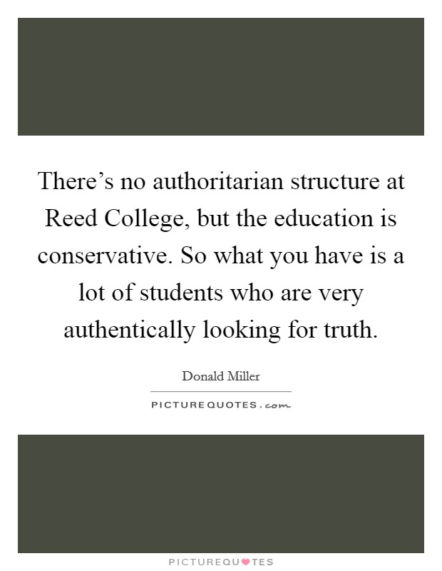 There's no authoritarian structure at Reed College, but the education is conservative. So what you have is a lot of students who are very authentically looking for truth Picture Quote #1