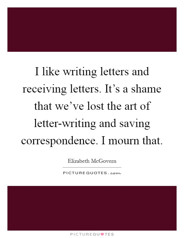 I like writing letters and receiving letters. It's a shame that we've lost the art of letter-writing and saving correspondence. I mourn that Picture Quote #1