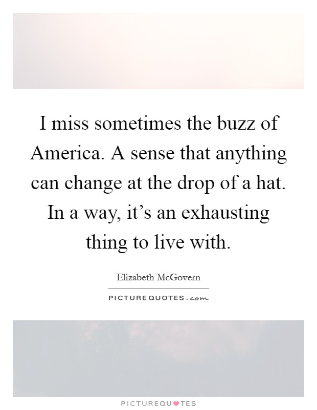 I miss sometimes the buzz of America. A sense that anything can change at the drop of a hat. In a way, it's an exhausting thing to live with Picture Quote #1