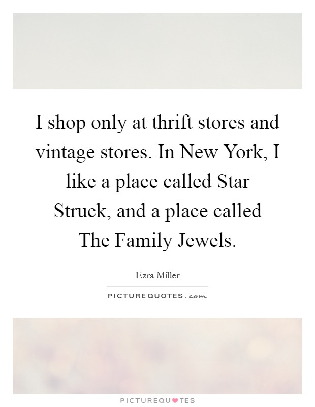 I shop only at thrift stores and vintage stores. In New York, I like a place called Star Struck, and a place called The Family Jewels Picture Quote #1