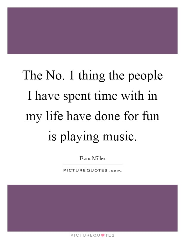 The No. 1 thing the people I have spent time with in my life have done for fun is playing music Picture Quote #1