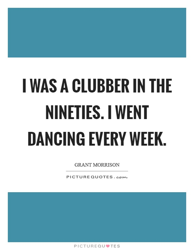 I was a clubber in the Nineties. I went dancing every week Picture Quote #1