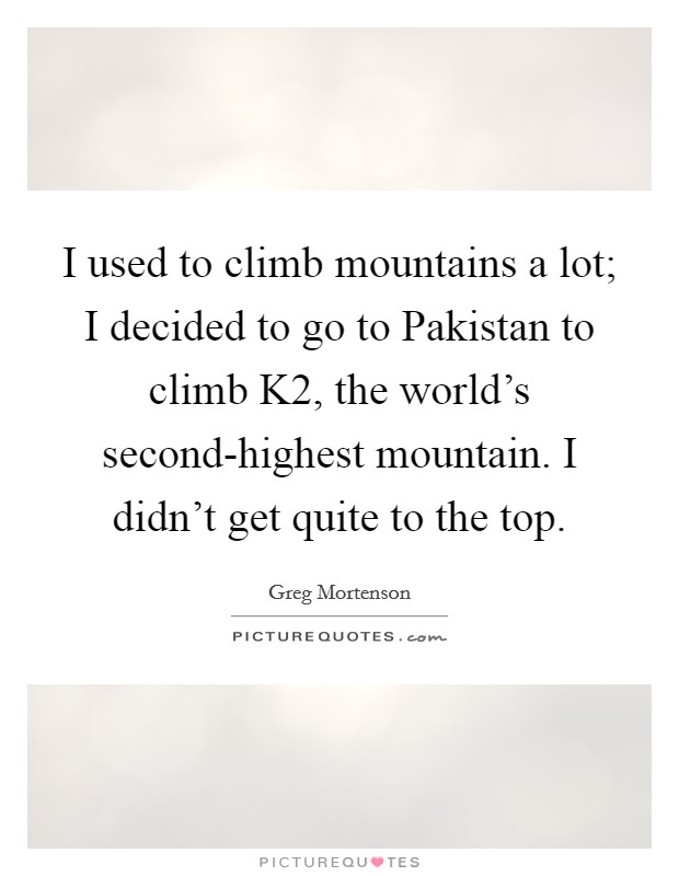 I used to climb mountains a lot; I decided to go to Pakistan to climb K2, the world's second-highest mountain. I didn't get quite to the top Picture Quote #1