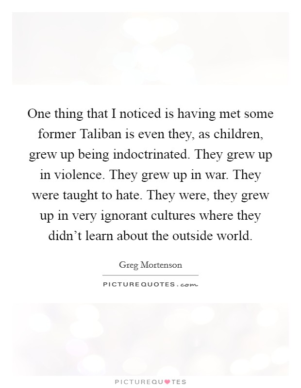 One thing that I noticed is having met some former Taliban is even they, as children, grew up being indoctrinated. They grew up in violence. They grew up in war. They were taught to hate. They were, they grew up in very ignorant cultures where they didn't learn about the outside world Picture Quote #1