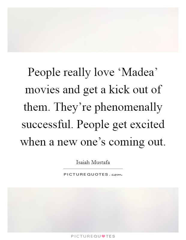 People really love 'Madea' movies and get a kick out of them. They're phenomenally successful. People get excited when a new one's coming out Picture Quote #1